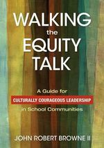 Walking the Equity Talk : A Guide for Culturally Courageous Leadership in School Communities - John R. Browne