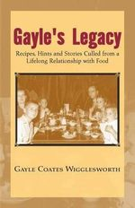 Gayle's Legacy : Recipes, Hints and Stories Culled from a Lifelong Relationship With Food - Gayle Wigglesworth