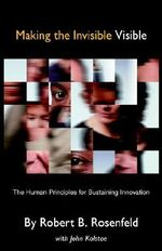 Making the Invisible Visible : The Human Principles for Sustaining Innovation - Robert Rosenfeld