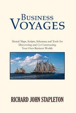 Business Voyages : Mental Maps, Scripts, Schemata, and Tools for Discovering and Co-Constructing Your Own Business Worlds - Richard John Stapleton