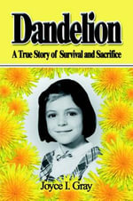Dandelion : A True Story of Survival and Sacrifice - Joyce I Gray
