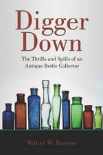 Digger Down : The Thrills and Spills of an Antique Bottle Collector - Walter W Bannon