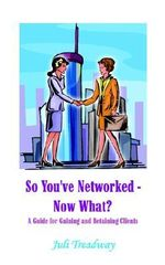 So You've Networked - Now What? :  A Guide for Gaining and Retaining Clients - Juli Treadway
