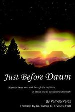 Just Before Dawn : Hope for Those Who Walk Through the Nighttime of Abuse and Its Devastating Aftermath - Pamela Perez