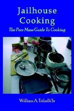 Jailhouse Cooking :  The Poor Mans Guide to Cooking - William A. Tribelli Sr