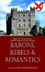 Barons, Rebels & Romantics :  The Fitzgeralds First Thousand Years - Alan John Fitzgerald