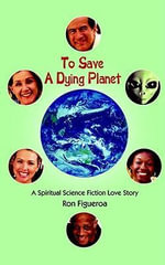 To Save A Dying Planet : A Spiritual Science Fiction Love Story - Ron Figueroa