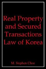 Real Property and Secured Transactions Law of Korea :  Attitudes. . . Short Ropes and Long Falls. . .Pri... - M. Stephen Choe