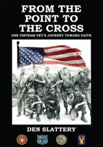 FROM THE POINT TO THE CROSS : ONE VIETNAM VET'S JOURNEY TOWARD FAITH - DEN SLATTERY