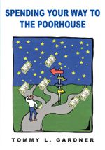 SPENDING YOUR WAY TO THE POORHOUSE - TOMMY L. GARDNER