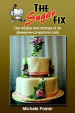 Sugar Fix :  The Recipes and Rantings of an Obsessive-Compulsive Cook - Michele Foster