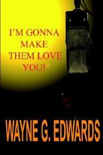 I'm Gonna Make Them Love You! - WAYNE G. EDWARDS