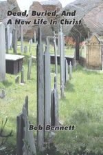 Dead, Buried, and a New Life in Christ - Bob Bennett