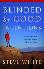 Blinded by Good Intentions : Because Your Best Intentions May Be Your Worst Enemy - Steve White