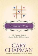 Everybody Wins : The Chapman Guide to Solving Conflicts Without Arguing - Gary Chapman