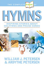 The Complete Book of Hymns : Inspiring Stories about 600 Hymns and Praise Songs - William Petersen