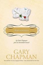 Amandonos : La Guia Chapman Para La Intimidad Sexual :  La Guia Chapman Para La Intimidad Sexual - Gary Chapman