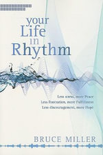 Your Life in Rhythm : Less Stress, More Peace, Less Frustraion, More Fulfillment, Less Discouragement, More Hope - Bruce Miller