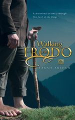 Walking with Frodo : A Devotional Journey through The Lord of the Rings - Sarah Arthur