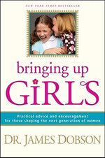 Bringing Up Girls : Practical Advice and Encouragement for Those Shaping the Next Generation of Women - James C. Dobson
