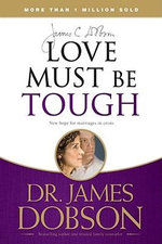 Love Must Be Tough : New Hope for Marriages in Crisis - James C. Dobson