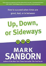 Up, Down, or Sideways : How to Succeed When Times Are Good, Bad, or in Between - Mark Sanborn