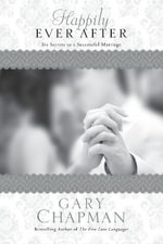 Happily Ever After : Six Secrets to a Successful Marriage - Gary Chapman