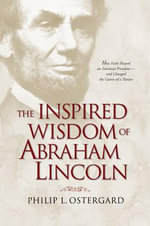 The Inspired Wisdom of Abraham Lincoln : How Faith Shaped an American President and Changed the Course of a Nation - Philip L. Ostergard