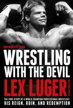 Wrestling with the Devil : The True Story of a World Champion Professional Wrestler - His Reign, Ruin, and Redemption - Lex Luger
