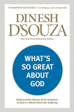 What's So Great about God : A Reasonable Defense of the Goodness of God in a World Filled with Suffering
