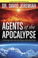Agents of the Apocalypse : A Riveting Look at the Key Players of the End Times - Dr David Jeremiah