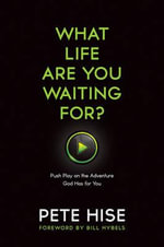 What Life Are You Waiting For? : Push Play on the Adventure God Has for You - Pete Hise