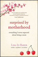 Surprised by Motherhood : Everything I Never Expected about Being a Mom - Lisa-Jo Baker