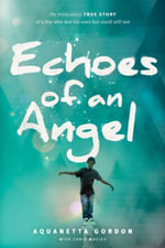 Echoes of an Angel : The Miraculous True Story of a Boy Who Lost His Eyes but Could Still See - Aquanetta Gordon