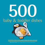 500 Baby & Toddler Dishes : Nutritious Make-Ahead Meals for Baby's First Foods and Beyond - Beverly Glock