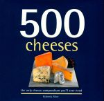 500 Cheeses : The Only Cheese Compendium Youll Ever Need - Roberta Muir