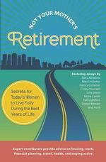 Not Your Mother's Retirement : Take Charge Now! Secrets for Today's Women to Live Fully During the Best Years of Life (Reading Line: Expert Contributors Provide Advice on Cohousing, Work, Financial Planning, Travel, Health, and Staying Active.)