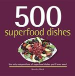 500 Superfood Dishes : The Only Compendium of Superfood Dishes You'll Ever Need - Beverly Glock