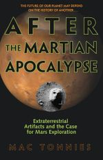 After the Martian Apocalypse : Extraterrestrial Artifacts and the Case for Mars Exploration - Mac Tonnies