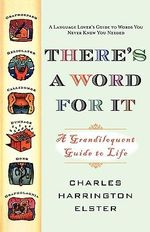 There's a Word for It : A Grandiloquent Guide to Life - Charles Harrington Elster