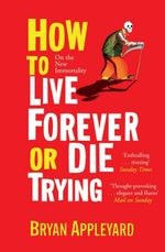 How To Live Forever Or Die Trying : On the New Immortality - Bryan Appleyard