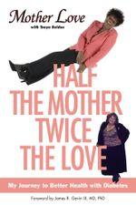 Half the Mother, Twice the Love : My Journey to Better Health with Diabetes - Mother Love