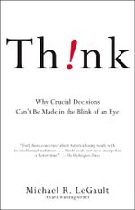 Think! : Why Crucial Decisions Can't Be Made in the Blink of an Eye - Michael R. LeGault