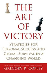 The Art of Victory : Strategies for Personal Success and Global Survival in a Changing World - Gregory R Copley