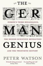 The German Genius : Europe's Third Renaissance, the Second Scientific Revolution and the Twentieth Century    - Peter Watson