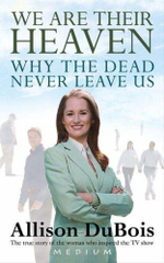 We Are Their Heaven : Why the Dead Never Leave Us - Allison DuBois