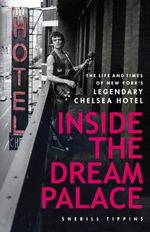 Inside the Dream Palace : The Life and Times of New York's Legendary Chelsea Hotel - Sherill Tippins