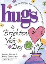 Hugs to Brighten Your Day : Stories, Sayings, and Scriptures to Encourage and Inspire - Ashley Moore