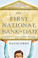 The First National Bank of Dad : A Foolproof Method for Teaching Your Kids the Value of Money - David Owen