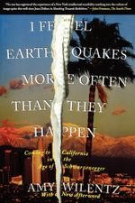 I Feel Earthquakes More Often Than They Happen : Coming to California in the Age of Schwarzenegger - Amy Wilentz